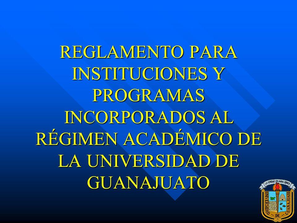 REGLAMENTO PARA INSTITUCIONES Y PROGRAMAS INCORPORADOS AL RÉGIMEN ACADÉMICO DE LA UNIVERSIDAD DE GUANAJUATO