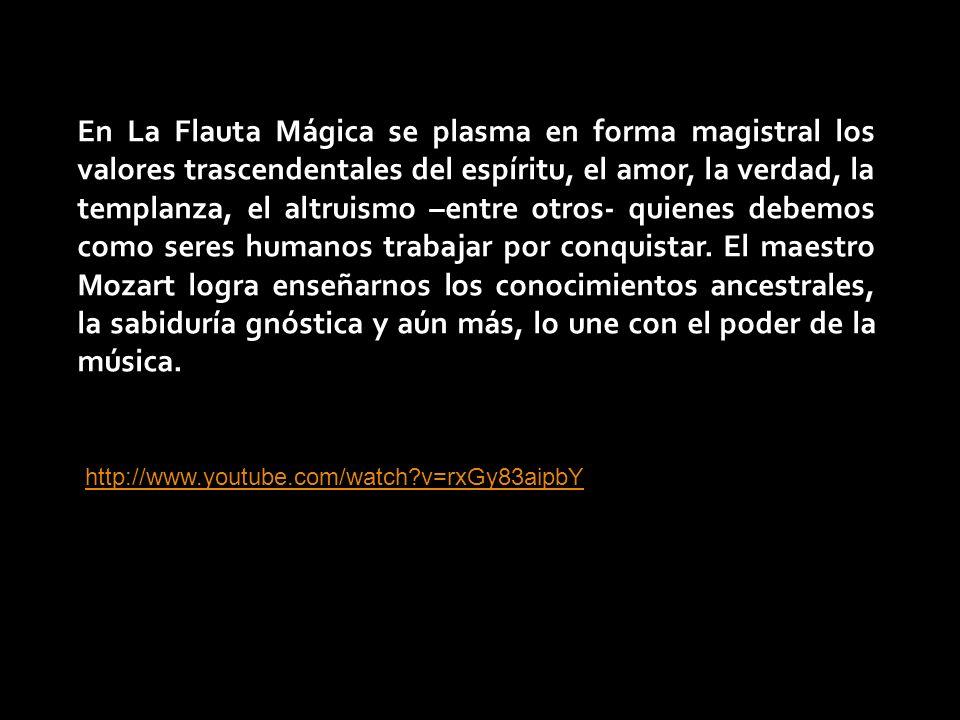 En La Flauta Mágica se plasma en forma magistral los valores trascendentales del espíritu, el amor, la verdad, la templanza, el altruismo –entre otros- quienes debemos como seres humanos trabajar por conquistar. El maestro Mozart logra enseñarnos los conocimientos ancestrales, la sabiduría gnóstica y aún más, lo une con el poder de la música.