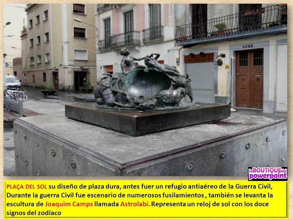 PLAÇA DEL SOL su diseño de plaza dura, antes fuer un refugio antiaéreo de la Guerra Civil, Durante la guerra Civil fue escenario de numerosos fusilamientos , también se levanta la escultura de Joaquim Camps llamada Astrolabi.