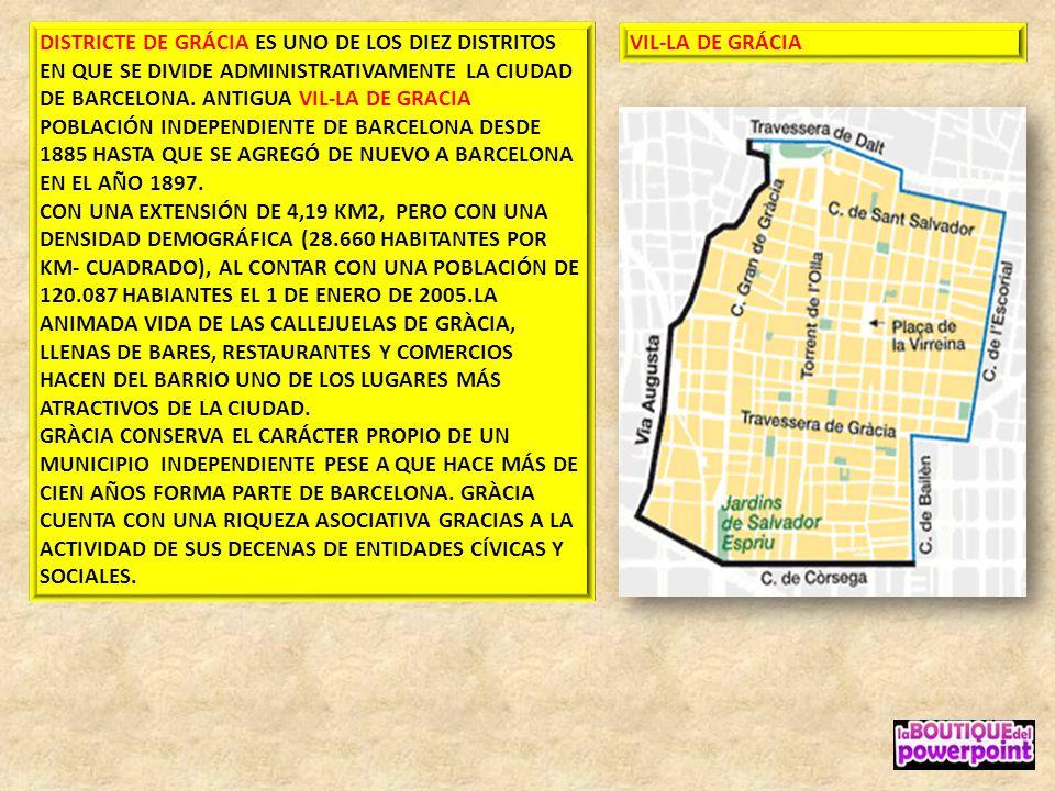 DISTRICTE DE GRÁCIA ES UNO DE LOS DIEZ DISTRITOS EN QUE SE DIVIDE ADMINISTRATIVAMENTE LA CIUDAD DE BARCELONA. ANTIGUA VIL-LA DE GRACIA