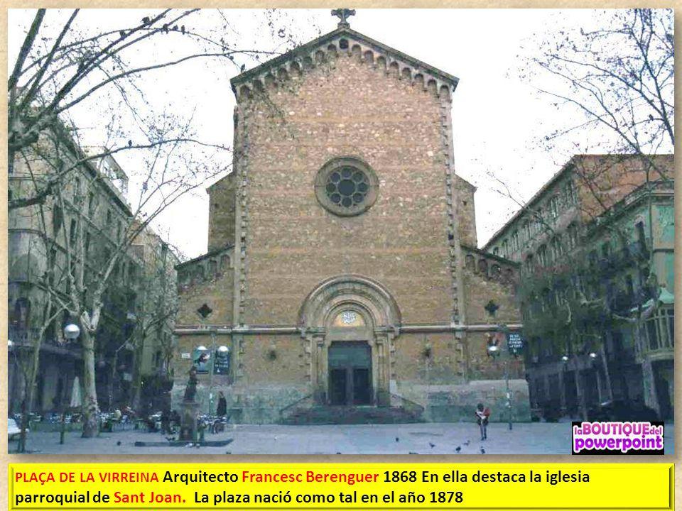 PLAÇA DE LA VIRREINA Arquitecto Francesc Berenguer 1868 En ella destaca la iglesia parroquial de Sant Joan.