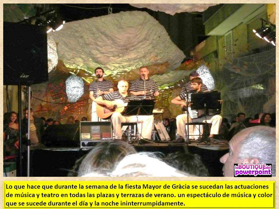 Lo que hace que durante la semana de la fiesta Mayor de Gràcia se sucedan las actuaciones de música y teatro en todas las plazas y terrazas de verano.