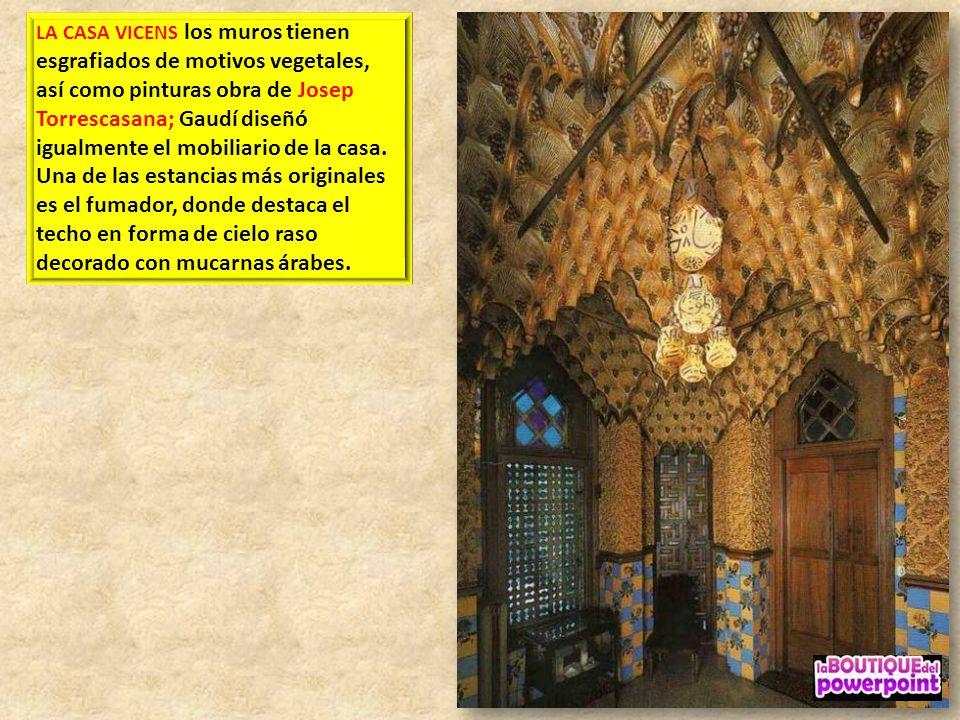 LA CASA VICENS los muros tienen esgrafiados de motivos vegetales, así como pinturas obra de Josep Torrescasana; Gaudí diseñó igualmente el mobiliario de la casa.