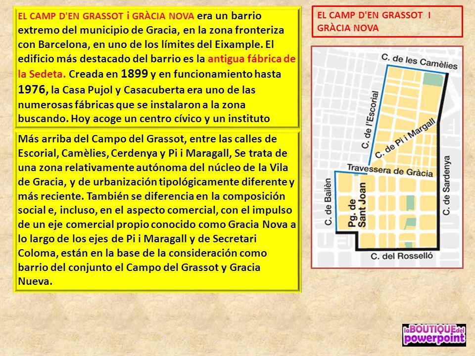 EL CAMP D EN GRASSOT i GRÀCIA NOVA era un barrio extremo del municipio de Gracia, en la zona fronteriza con Barcelona, en uno de los límites del Eixample. El edificio más destacado del barrio es la antigua fábrica de la Sedeta. Creada en 1899 y en funcionamiento hasta 1976, la Casa Pujol y Casacuberta era uno de las numerosas fábricas que se instalaron a la zona buscando. Hoy acoge un centro cívico y un instituto