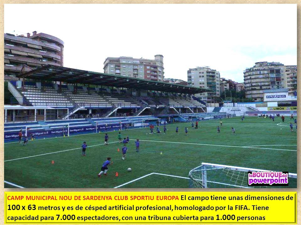 CAMP MUNICIPAL NOU DE SARDENYA CLUB SPORTIU EUROPA El campo tiene unas dimensiones de 100 x 63 metros y es de césped artificial profesional, homologado por la FIFA.