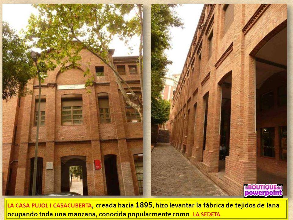 LA CASA PUJOL I CASACUBERTA, creada hacia 1895, hizo levantar la fábrica de tejidos de lana ocupando toda una manzana, conocida popularmente como LA SEDETA