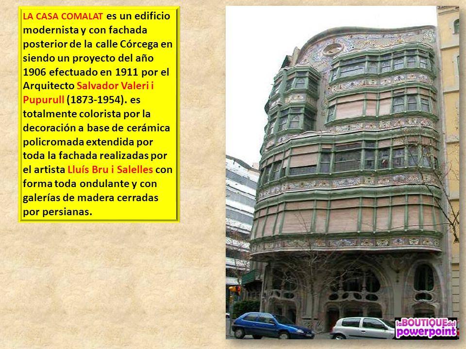 LA CASA COMALAT es un edificio modernista y con fachada posterior de la calle Córcega en siendo un proyecto del año 1906 efectuado en 1911 por el Arquitecto Salvador Valeri i Pupurull (1873-1954).