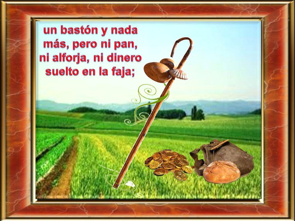 un bastón y nada más, pero ni pan, ni alforja, ni dinero suelto en la faja;