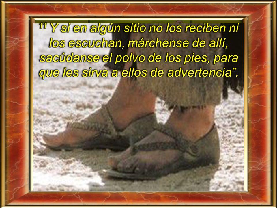 11 Y si en algún sitio no los reciben ni los escuchan, márchense de allí, sacúdanse el polvo de los pies, para que les sirva a ellos de advertencia .