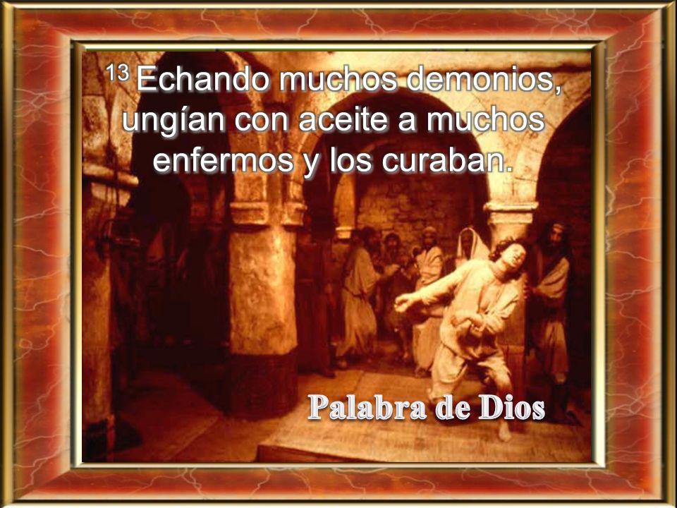 13 Echando muchos demonios, ungían con aceite a muchos enfermos y los curaban.