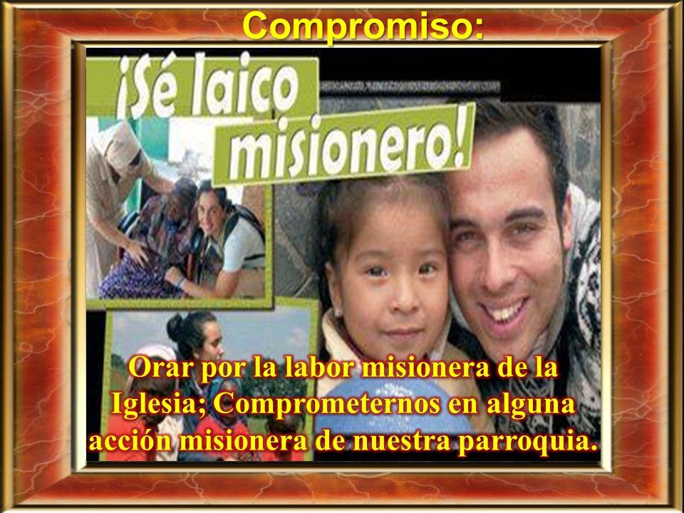 Compromiso: Orar por la labor misionera de la Iglesia; Comprometernos en alguna acción misionera de nuestra parroquia.