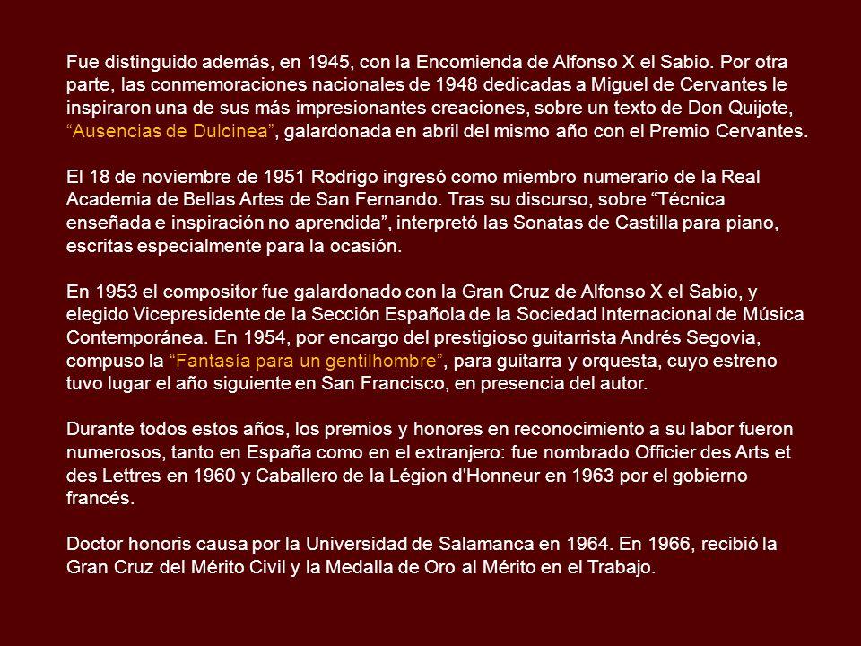 Fue distinguido además, en 1945, con la Encomienda de Alfonso X el Sabio. Por otra parte, las conmemoraciones nacionales de 1948 dedicadas a Miguel de Cervantes le inspiraron una de sus más impresionantes creaciones, sobre un texto de Don Quijote, Ausencias de Dulcinea , galardonada en abril del mismo año con el Premio Cervantes.