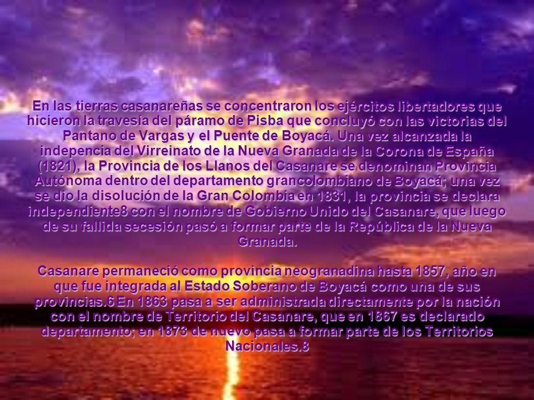 En las tierras casanareñas se concentraron los ejércitos libertadores que hicieron la travesía del páramo de Pisba que concluyó con las victorias del Pantano de Vargas y el Puente de Boyacá. Una vez alcanzada la indepencia del Virreinato de la Nueva Granada de la Corona de España (1821), la Provincia de los Llanos del Casanare se denominan Provincia Autónoma dentro del departamento grancolombiano de Boyacá; una vez se dio la disolución de la Gran Colombia en 1831, la provincia se declara independiente8 con el nombre de Gobierno Unido del Casanare, que luego de su fallida secesión pasó a formar parte de la República de la Nueva Granada.