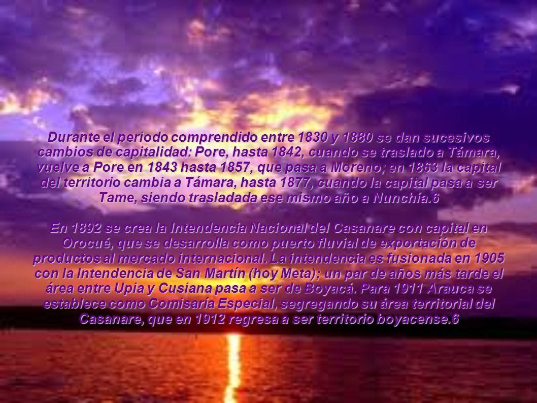 Durante el periodo comprendido entre 1830 y 1880 se dan sucesivos cambios de capitalidad: Pore, hasta 1842, cuando se traslado a Támara, vuelve a Pore en 1843 hasta 1857, que pasa a Moreno; en 1863 la capital del territorio cambia a Támara, hasta 1877, cuando la capital pasa a ser Tame, siendo trasladada ese mismo año a Nunchía.6