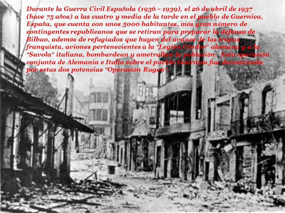 Durante la Guerra Civil Española (1936 – 1939), el 26 de abril de 1937 (hace 75 años) a las cuatro y media de la tarde en el pueblo de Guernica, España, que cuenta con unos 5000 habitantes, más gran número de contingentes republicanos que se retiran para preparar la defensa de Bilbao, además de refugiados que huyen del avance de las tropas franquista, aviones pertenecientes a la Legión Cóndor alemana y a la Savola italiana, bombardean y ametrallan la población.