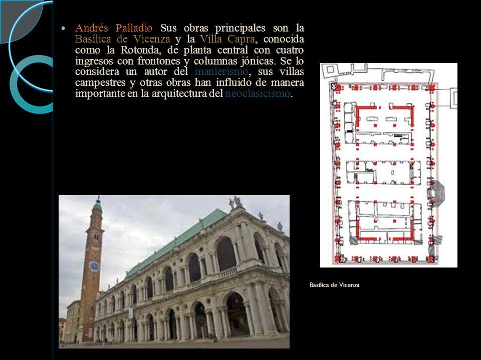 Andrés Palladio Sus obras principales son la Basílica de Vicenza y la Villa Capra, conocida como la Rotonda, de planta central con cuatro ingresos con frontones y columnas jónicas. Se lo considera un autor del manierismo, sus villas campestres y otras obras han influido de manera importante en la arquitectura del neoclasicismo.