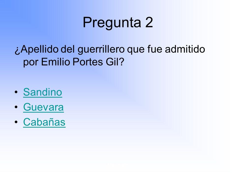 Pregunta 2 ¿Apellido del guerrillero que fue admitido por Emilio Portes Gil Sandino. Guevara. Cabañas.