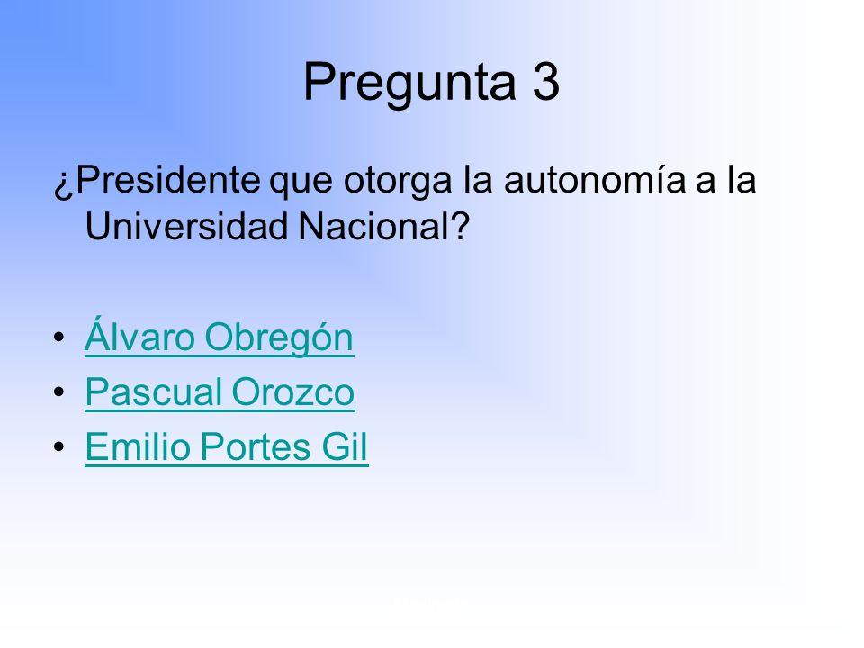 Pregunta 3 ¿Presidente que otorga la autonomía a la Universidad Nacional Álvaro Obregón. Pascual Orozco.