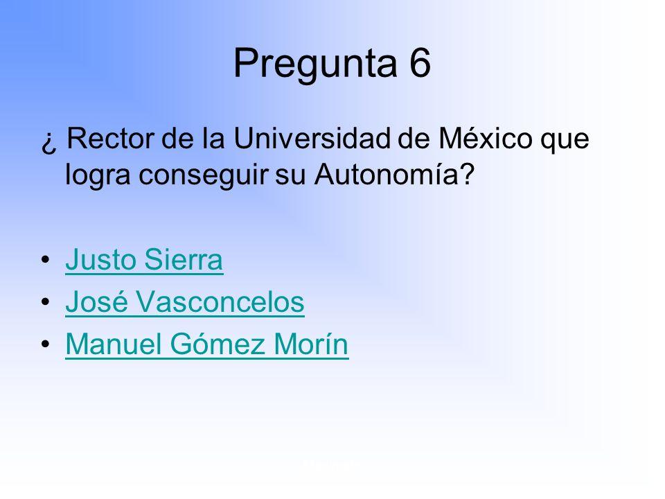 Pregunta 6 ¿ Rector de la Universidad de México que logra conseguir su Autonomía Justo Sierra. José Vasconcelos.