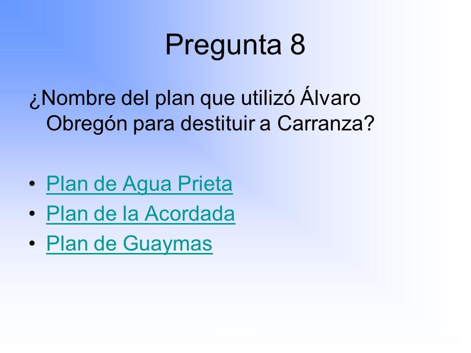 Pregunta 8 ¿Nombre del plan que utilizó Álvaro Obregón para destituir a Carranza Plan de Agua Prieta.
