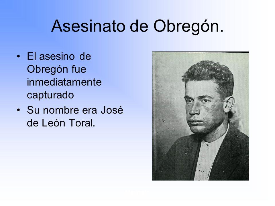 Asesinato de Obregón. El asesino de Obregón fue inmediatamente capturado. Su nombre era José de León Toral.