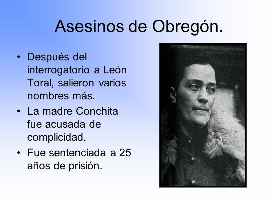 Asesinos de Obregón. Después del interrogatorio a León Toral, salieron varios nombres más. La madre Conchita fue acusada de complicidad.