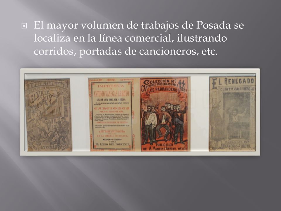 El mayor volumen de trabajos de Posada se localiza en la línea comercial, ilustrando corridos, portadas de cancioneros, etc.
