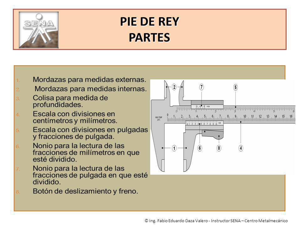 PIE DE REY PARTES © Ing. Fabio Eduardo Daza Valero - Instructor SENA – Centro Metalmecánico
