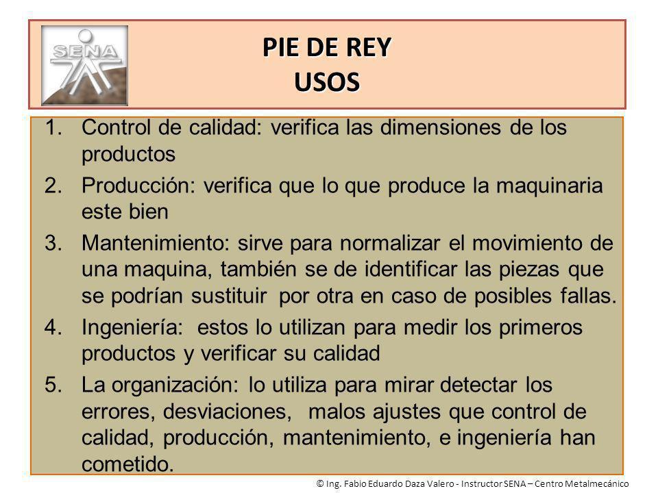 PIE DE REY USOS Control de calidad: verifica las dimensiones de los productos. Producción: verifica que lo que produce la maquinaria este bien.