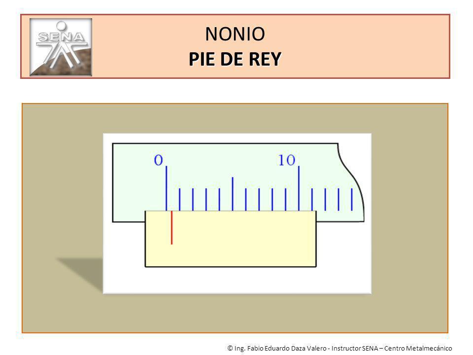 NONIO PIE DE REY © Ing. Fabio Eduardo Daza Valero - Instructor SENA – Centro Metalmecánico