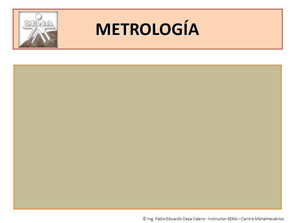 METROLOGÍA © Ing. Fabio Eduardo Daza Valero - Instructor SENA – Centro Metalmecánico