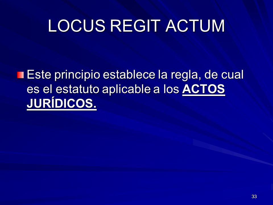 LOCUS REGIT ACTUM Este principio establece la regla, de cual es el estatuto aplicable a los ACTOS JURÍDICOS.