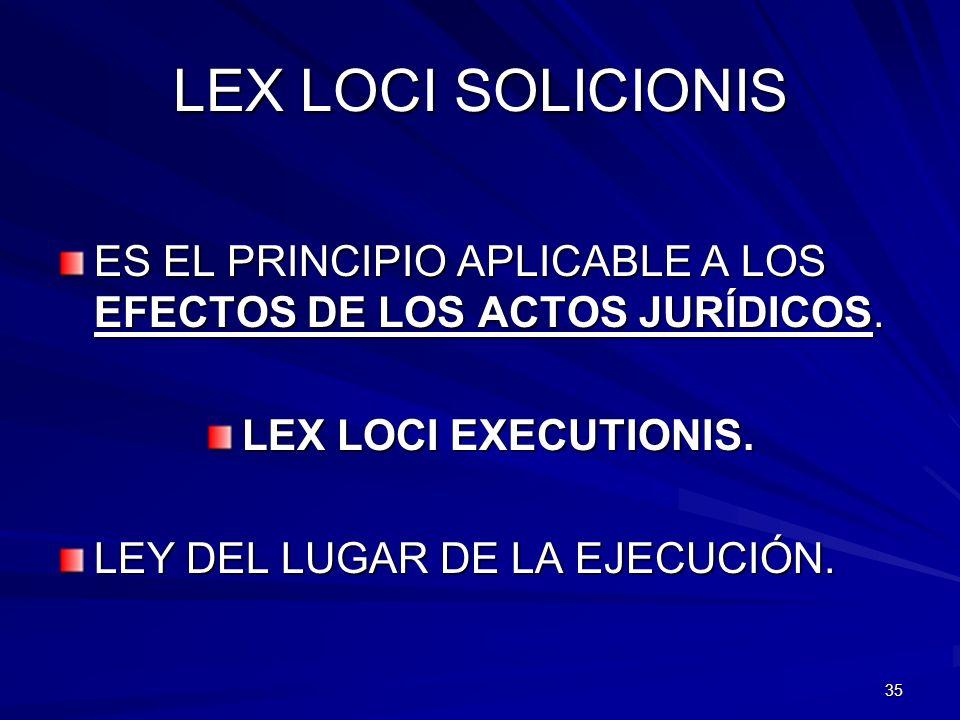 LEX LOCI SOLICIONIS ES EL PRINCIPIO APLICABLE A LOS EFECTOS DE LOS ACTOS JURÍDICOS. LEX LOCI EXECUTIONIS.