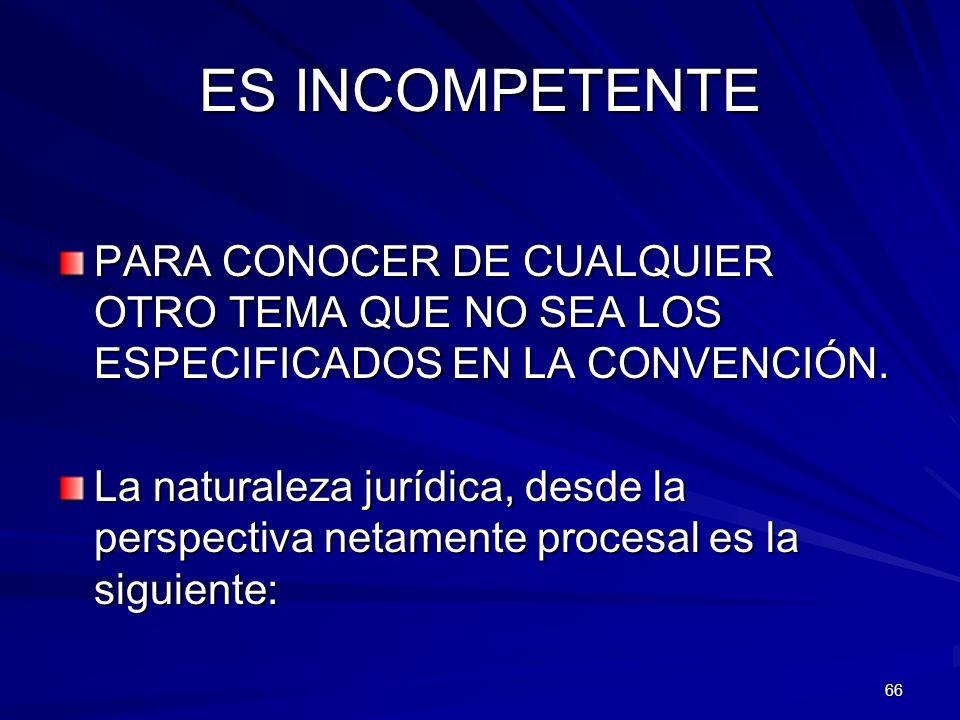ES INCOMPETENTE PARA CONOCER DE CUALQUIER OTRO TEMA QUE NO SEA LOS ESPECIFICADOS EN LA CONVENCIÓN.