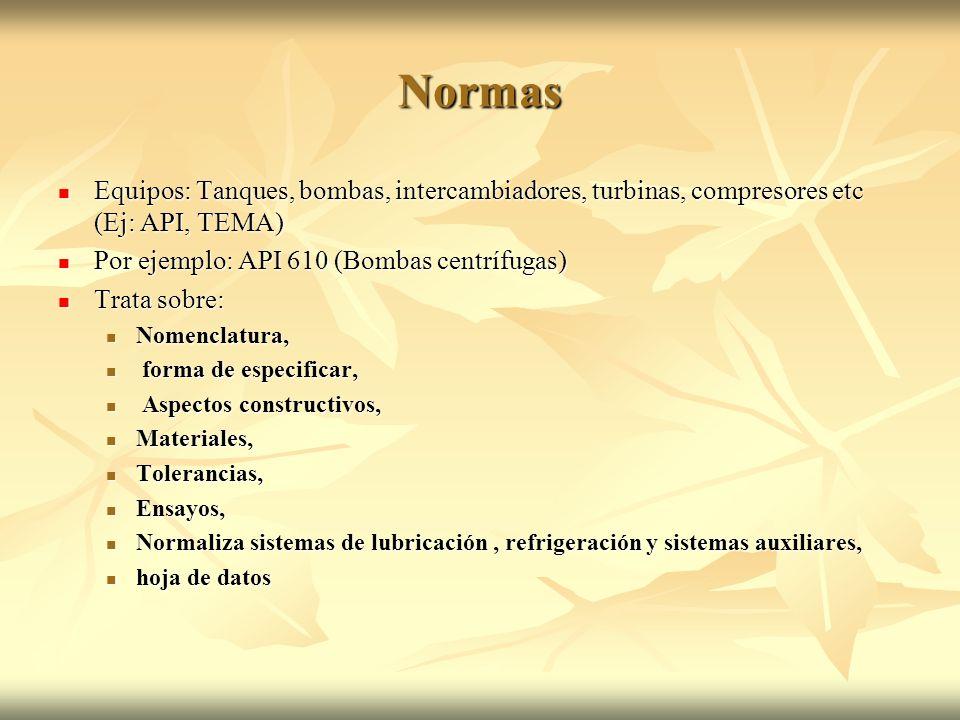 Normas Equipos: Tanques, bombas, intercambiadores, turbinas, compresores etc (Ej: API, TEMA) Por ejemplo: API 610 (Bombas centrífugas)