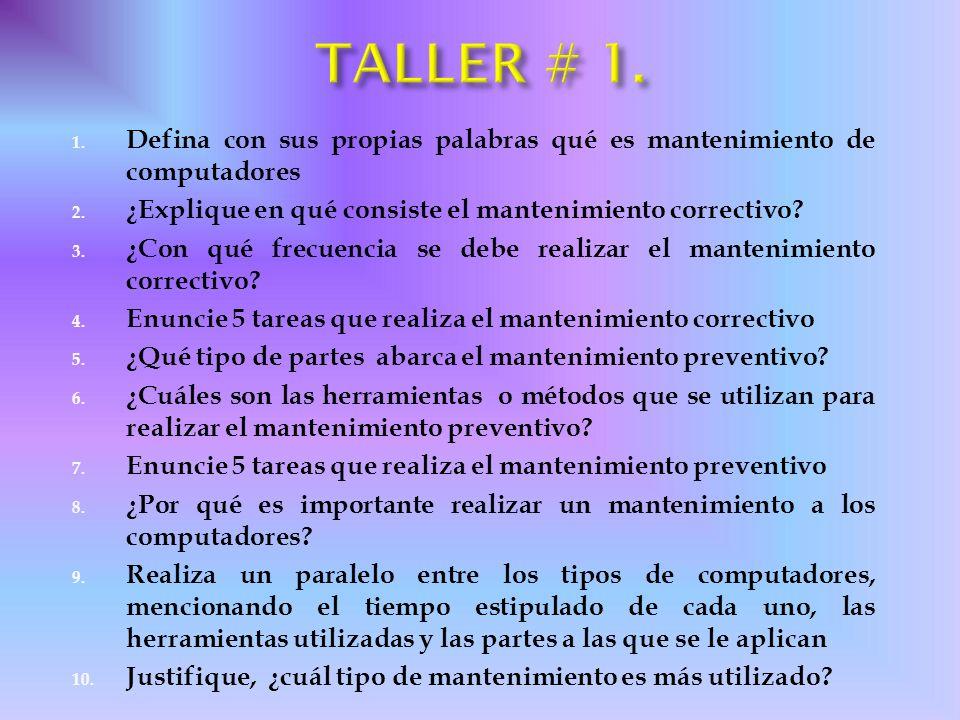 TALLER # 1. Defina con sus propias palabras qué es mantenimiento de computadores. ¿Explique en qué consiste el mantenimiento correctivo