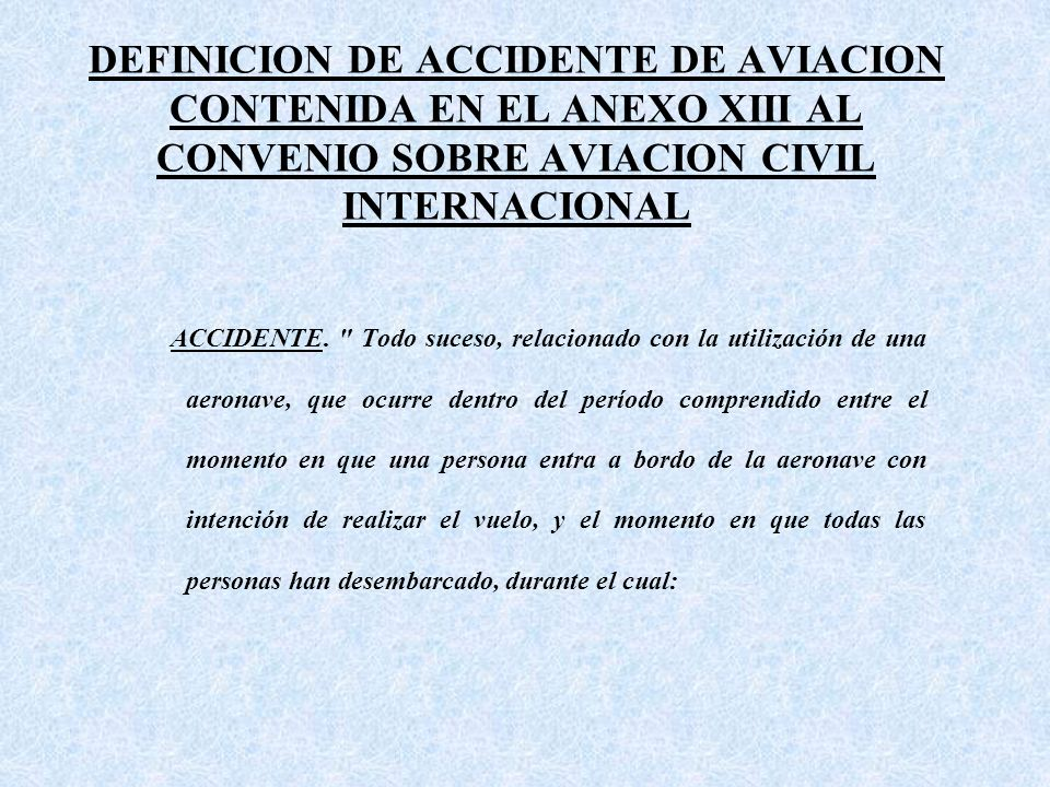 DEFINICION DE ACCIDENTE DE AVIACION CONTENIDA EN EL ANEXO XIII AL CONVENIO SOBRE AVIACION CIVIL INTERNACIONAL