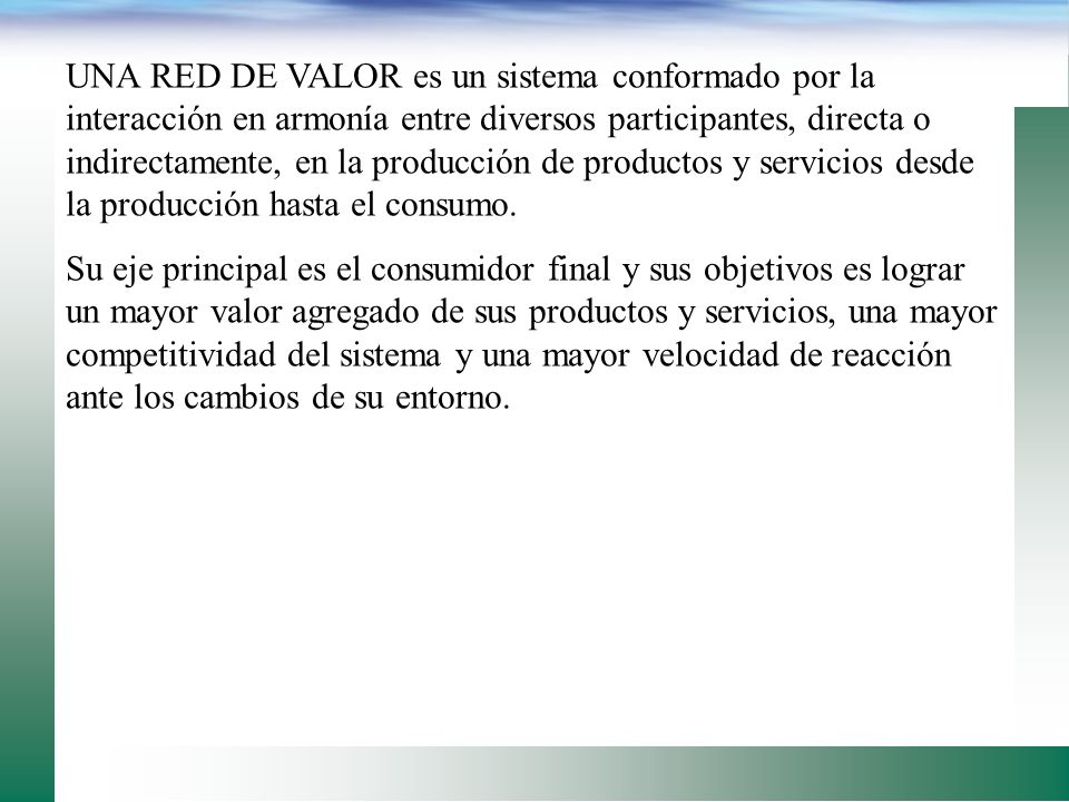 UNA RED DE VALOR es un sistema conformado por la interacción en armonía entre diversos participantes, directa o indirectamente, en la producción de productos y servicios desde la producción hasta el consumo.