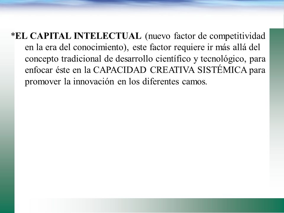 *EL CAPITAL INTELECTUAL (nuevo factor de competitividad en la era del conocimiento), este factor requiere ir más allá del concepto tradicional de desarrollo científico y tecnológico, para enfocar éste en la CAPACIDAD CREATIVA SISTÉMICA para promover la innovación en los diferentes camos.