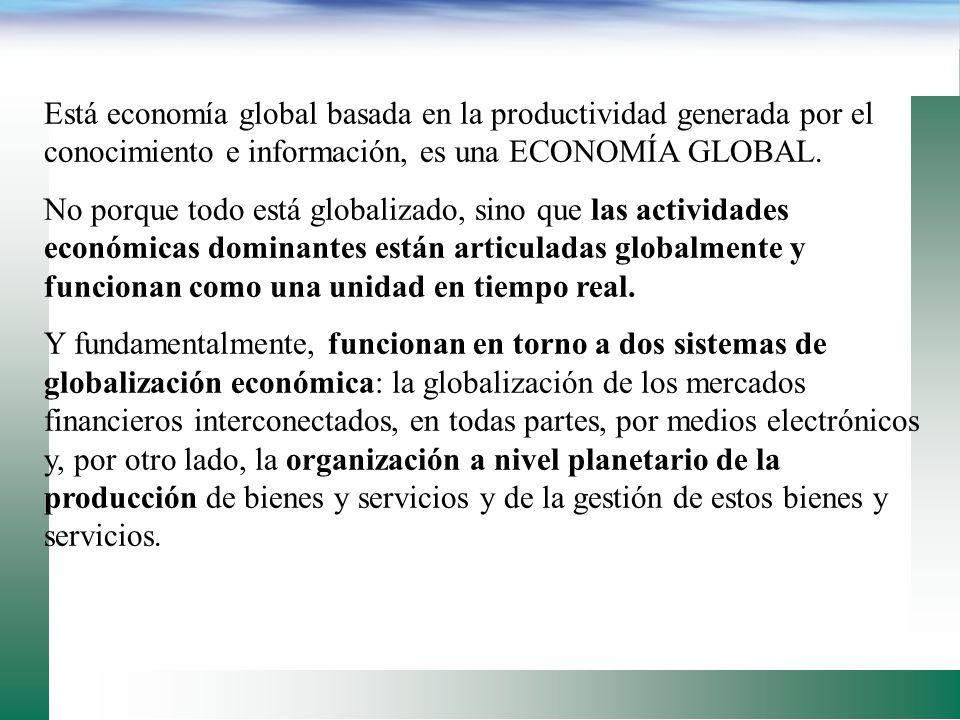 Está economía global basada en la productividad generada por el conocimiento e información, es una ECONOMÍA GLOBAL.