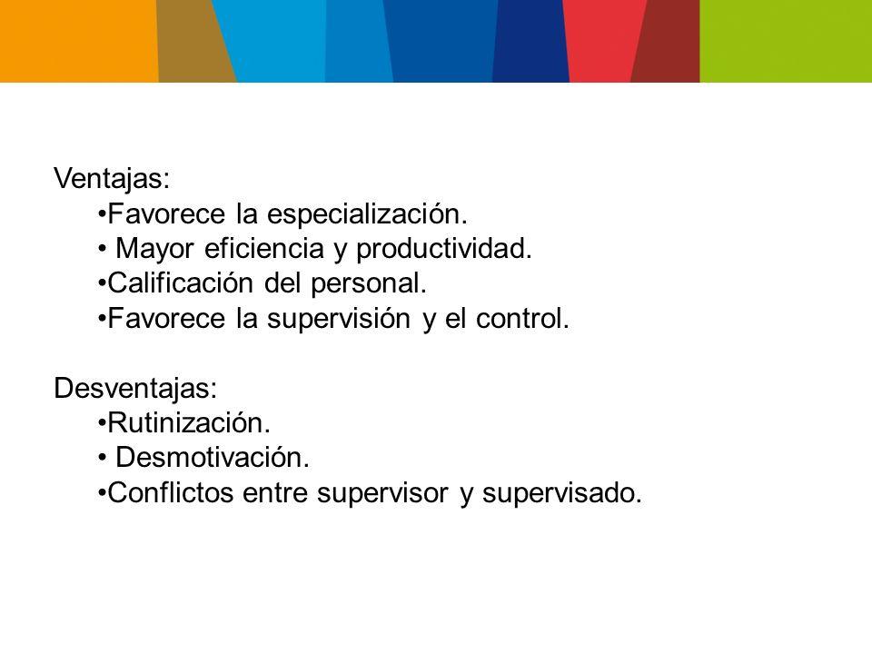 Ventajas: Favorece la especialización. • Mayor eficiencia y productividad. Calificación del personal.