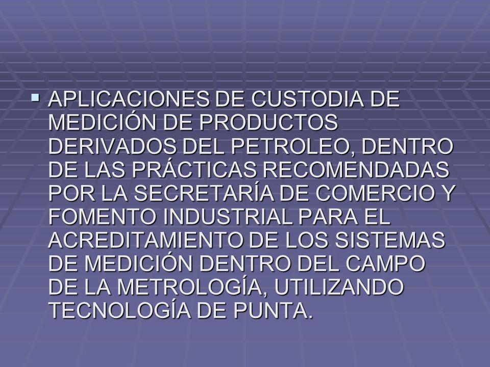 APLICACIONES DE CUSTODIA DE MEDICIÓN DE PRODUCTOS DERIVADOS DEL PETROLEO, DENTRO DE LAS PRÁCTICAS RECOMENDADAS POR LA SECRETARÍA DE COMERCIO Y FOMENTO INDUSTRIAL PARA EL ACREDITAMIENTO DE LOS SISTEMAS DE MEDICIÓN DENTRO DEL CAMPO DE LA METROLOGÍA, UTILIZANDO TECNOLOGÍA DE PUNTA.