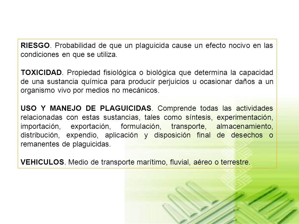 RIESGO. Probabilidad de que un plaguicida cause un efecto nocivo en las condiciones en que se utiliza.