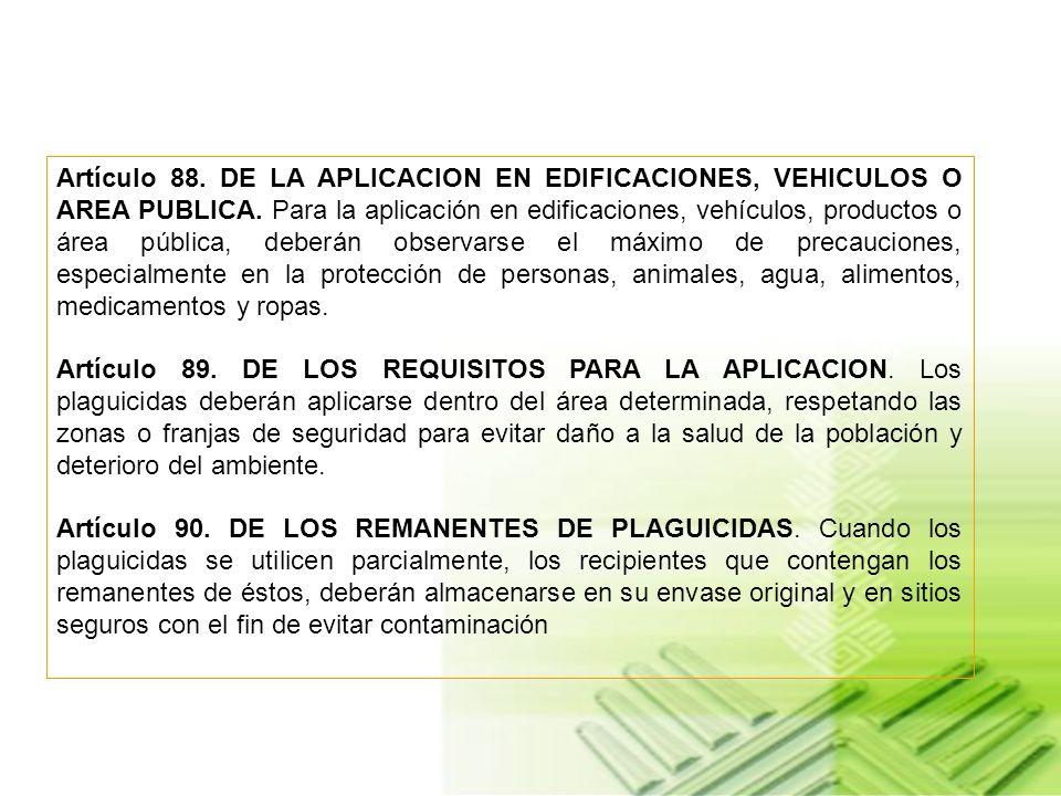 Artículo 88. DE LA APLICACION EN EDIFICACIONES, VEHICULOS O AREA PUBLICA. Para la aplicación en edificaciones, vehículos, productos o área pública, deberán observarse el máximo de precauciones, especialmente en la protección de personas, animales, agua, alimentos, medicamentos y ropas.