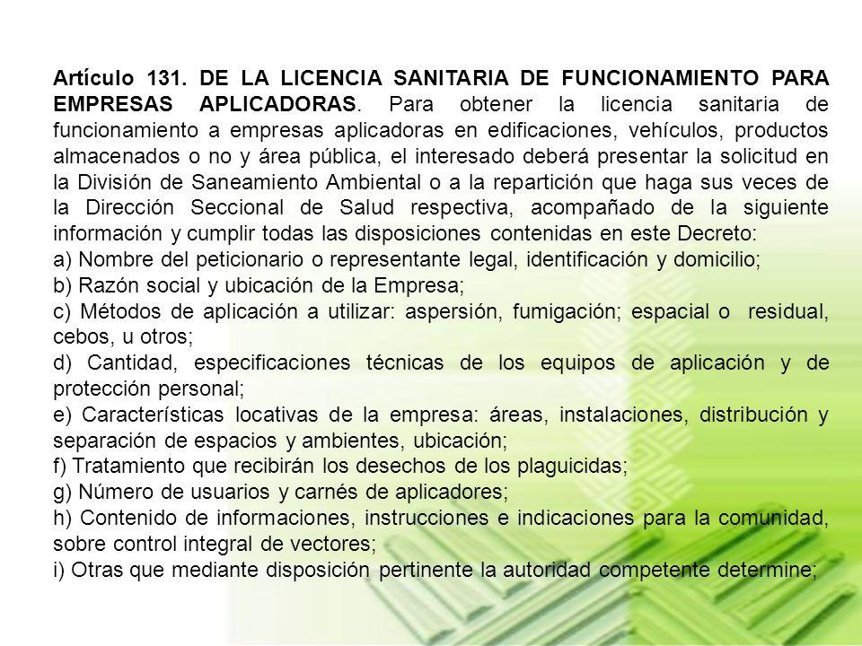 Artículo 131. DE LA LICENCIA SANITARIA DE FUNCIONAMIENTO PARA EMPRESAS APLICADORAS. Para obtener la licencia sanitaria de funcionamiento a empresas aplicadoras en edificaciones, vehículos, productos almacenados o no y área pública, el interesado deberá presentar la solicitud en la División de Saneamiento Ambiental o a la repartición que haga sus veces de la Dirección Seccional de Salud respectiva, acompañado de la siguiente información y cumplir todas las disposiciones contenidas en este Decreto:
