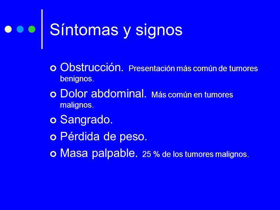 Síntomas y signos Obstrucción. Presentación más común de tumores benignos. Dolor abdominal. Más común en tumores malignos.