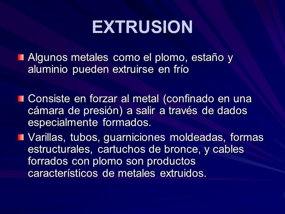 EXTRUSION Algunos metales como el plomo, estaño y aluminio pueden extruirse en frío.