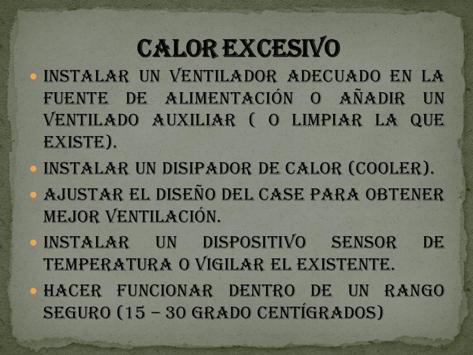 CALOR EXCESIVO Instalar un ventilador adecuado en la fuente de alimentación o añadir un ventilado auxiliar ( o limpiar la que existe).