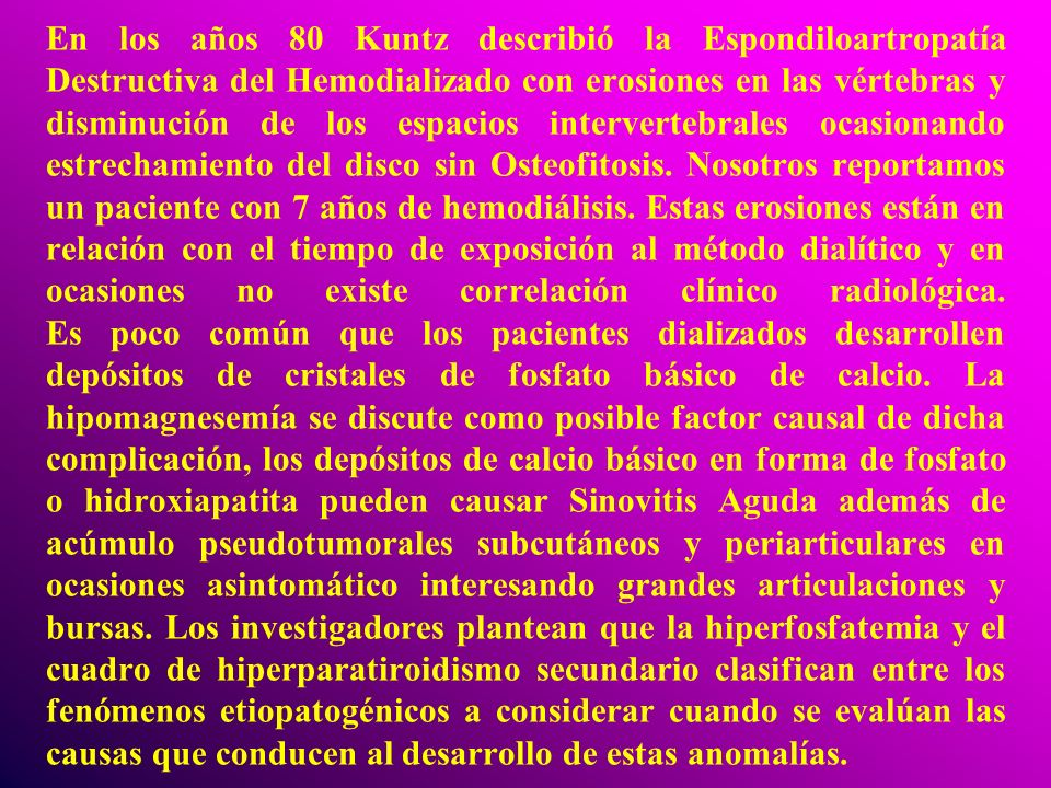 En los años 80 Kuntz describió la Espondiloartropatía Destructiva del Hemodializado con erosiones en las vértebras y disminución de los espacios intervertebrales ocasionando estrechamiento del disco sin Osteofitosis.