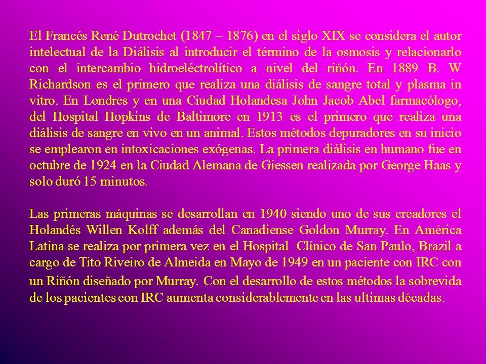 El Francés René Dutrochet (1847 – 1876) en el siglo XIX se considera el autor intelectual de la Diálisis al introducir el término de la osmosis y relacionarlo con el intercambio hidroeléctrolítico a nivel del riñón. En 1889 B. W Richardson es el primero que realiza una diálisis de sangre total y plasma in vitro. En Londres y en una Ciudad Holandesa John Jacob Abel farmacólogo, del Hospital Hopkins de Baltimore en 1913 es el primero que realiza una diálisis de sangre en vivo en un animal. Estos métodos depuradores en su inicio se emplearon en intoxicaciones exógenas. La primera diálisis en humano fue en octubre de 1924 en la Ciudad Alemana de Giessen realizada por George Haas y solo duró 15 minutos.